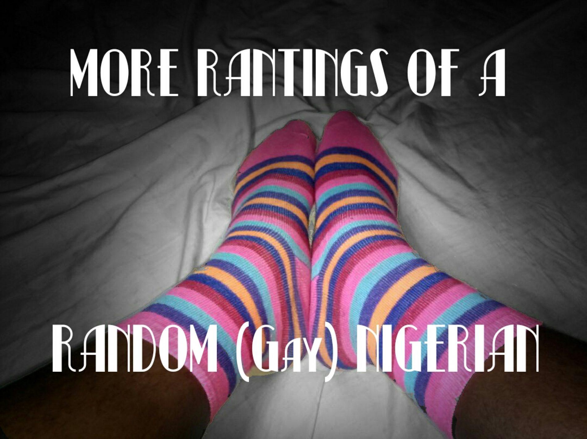 MORE RANTINGS OF A RANDOM (Gay) NIGERIAN (Entry 2)