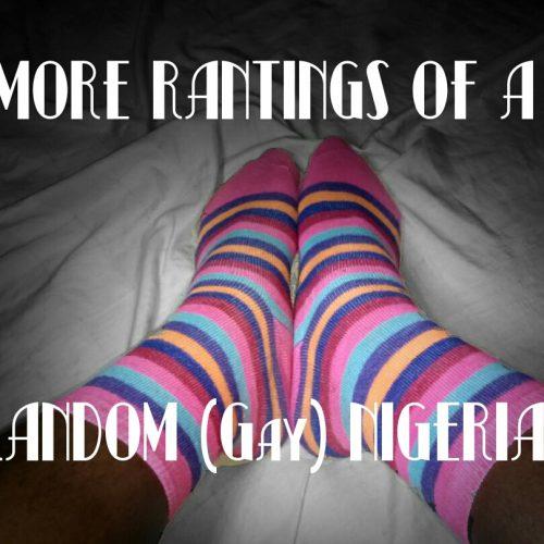 MORE RANTINGS OF A RANDOM (Gay) NIGERIAN (Entry 4)